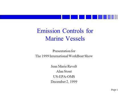 Page 1 Emission Controls for Marine Vessels Presentation for The 1999 International WorkBoat Show Jean Marie Revelt Alan Stout US-EPA-OMS December 2, 1999.