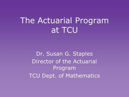 The Actuarial Program at TCU Dr. Susan G. Staples Director of the Actuarial Program TCU Dept. of Mathematics Dr. Susan G. Staples Director of the Actuarial.