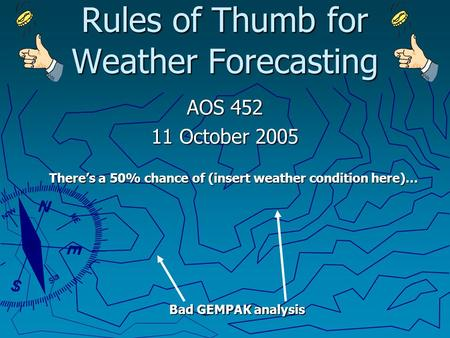 Rules of Thumb for Weather Forecasting AOS 452 11 October 2005 There's a 50% chance of (insert weather condition here)… Bad GEMPAK analysis.