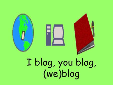I blog, you blog, (we)blog. Welcome to the blogosphere.