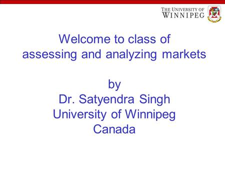 Welcome to class of assessing and analyzing markets by Dr. Satyendra Singh University of Winnipeg Canada.