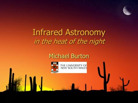 Infrared Astronomy in the heat of the night Michael Burton.