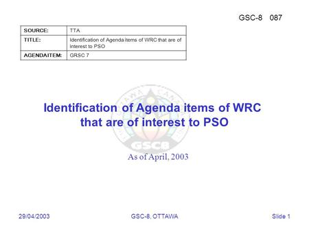 Telecommunications Technology Association 29/04/2003GSC-8, OTTAWASlide 1 Identification of Agenda items of WRC that are of interest to PSO As of April,