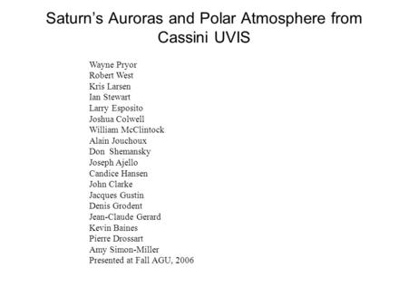 Saturn's Auroras and Polar Atmosphere from Cassini UVIS Wayne Pryor Robert West Kris Larsen Ian Stewart Larry Esposito Joshua Colwell William McClintock.