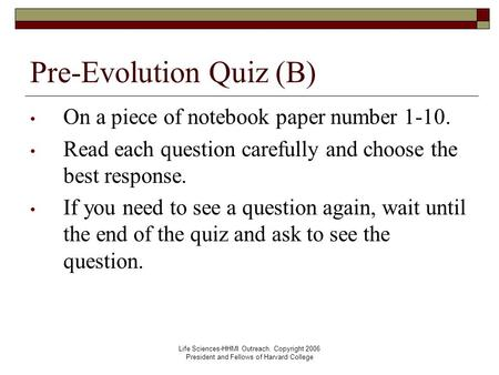 Life Sciences-HHMI Outreach. Copyright 2006 President and Fellows of Harvard College Pre-Evolution Quiz (B) On a piece of notebook paper number 1-10. Read.