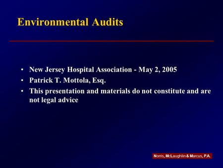 Environmental Audits New Jersey Hospital Association - May 2, 2005 Patrick T. Mottola, Esq. This presentation and materials do not constitute and are not.