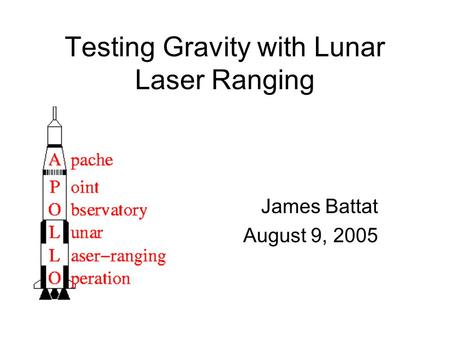 Testing Gravity with Lunar Laser Ranging James Battat August 9, 2005.