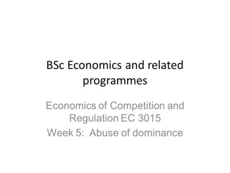 BSc Economics and related programmes Economics of Competition and Regulation EC 3015 Week 5: Abuse of dominance.