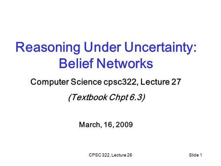 CPSC 322, Lecture 26Slide 1 Reasoning Under Uncertainty: Belief Networks Computer Science cpsc322, Lecture 27 (Textbook Chpt 6.3) March, 16, 2009.