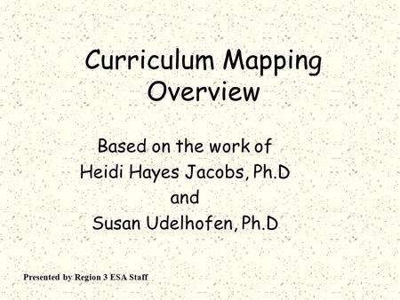 Curriculum Mapping Overview Based on the work of Heidi Hayes Jacobs, Ph.D and Susan Udelhofen, Ph.D Presented by Region 3 ESA Staff.