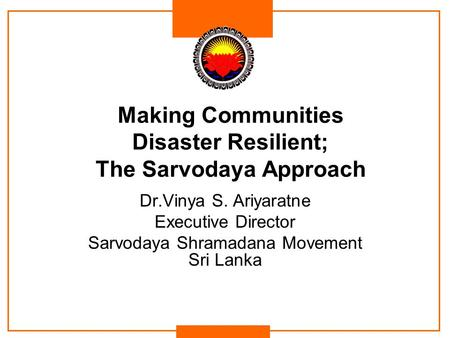 Making Communities Disaster Resilient; The Sarvodaya Approach Dr.Vinya S. Ariyaratne Executive Director Sarvodaya Shramadana Movement Sri Lanka.