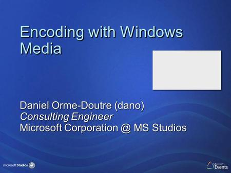 Encoding with Windows Media Daniel Orme-Doutre (dano) Consulting Engineer Microsoft MS Studios.