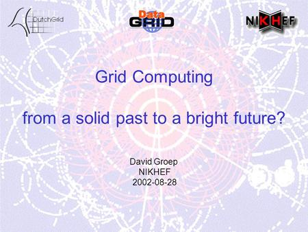 Grid Computing from a solid past to a bright future? David Groep NIKHEF 2002-08-28.