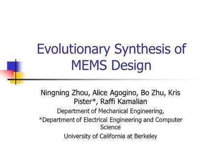 Evolutionary Synthesis of MEMS Design Ningning Zhou, Alice Agogino, Bo Zhu, Kris Pister*, Raffi Kamalian Department of Mechanical Engineering, *Department.