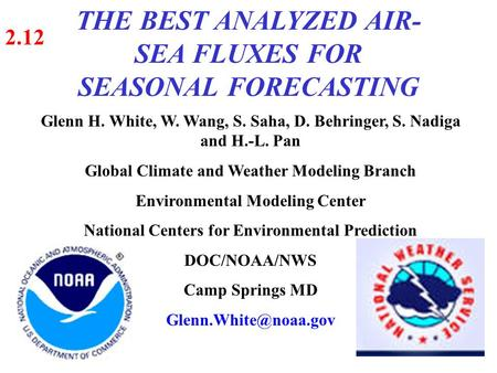 THE BEST ANALYZED AIR- SEA FLUXES FOR SEASONAL FORECASTING 2.12 Glenn H. White, W. Wang, S. Saha, D. Behringer, S. Nadiga and H.-L. Pan Global Climate.