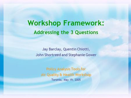 Workshop Framework: Addressing the 3 Questions Jay Barclay, Quentin Chiotti, John Shortreed and Stephanie Gower Policy Analysis Tools for Air Quality &