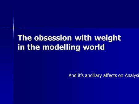 The obsession with weight in the modelling world And it's ancillary affects on Analysis.