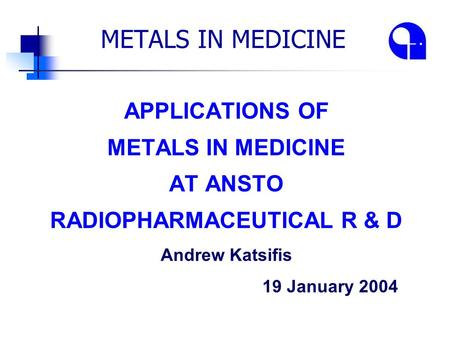 METALS IN MEDICINE APPLICATIONS OF METALS IN MEDICINE AT ANSTO RADIOPHARMACEUTICAL R & D Andrew Katsifis 19 January 2004.