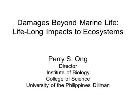 Damages Beyond Marine Life: Life-Long Impacts to Ecosystems Perry S. Ong Director Institute of Biology College of Science University of the Philippines.