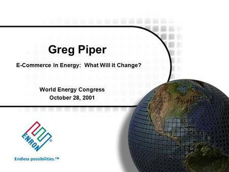 Greg Piper E-Commerce in Energy: What Will it Change? World Energy Congress October 28, 2001.