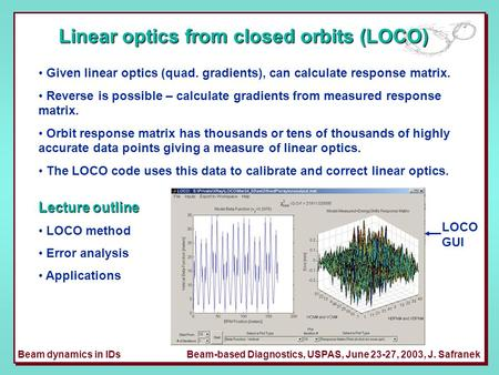 Beam dynamics in IDsBeam-based Diagnostics, USPAS, June 23-27, 2003, J. Safranek Linear optics from closed orbits (LOCO) Given linear optics (quad. gradients),