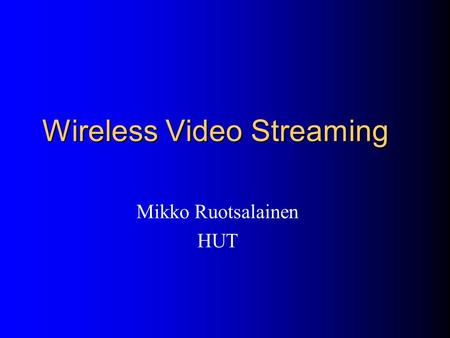 "Wireless Video Streaming Mikko Ruotsalainen HUT. Papers ""Performance of H.263 Video Transmission over Wireless Channels Using Hybrid ARQ,"" H.Liu, and."