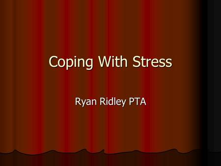 Coping With Stress Ryan Ridley PTA. What is Stress and Stressors? Stress Stress NO true definition NO true definition In a Nut shell In a Nut shell Organisms.