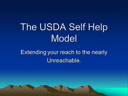 The USDA Self Help Model Extending your reach to the nearly Unreachable.