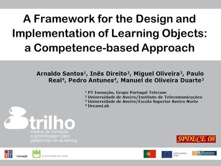 A Framework for the Design and Implementation of Learning Objects: a Competence-based Approach Arnaldo Santos 1, Inês Direito 2, Miguel Oliveira 3, Paulo.