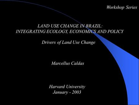 LAND USE CHANGE IN BRAZIL: INTEGRATING ECOLOGY, ECONOMICS AND POLICY Drivers of Land Use Change Workshop Series Marcellus Caldas Harvard University January.