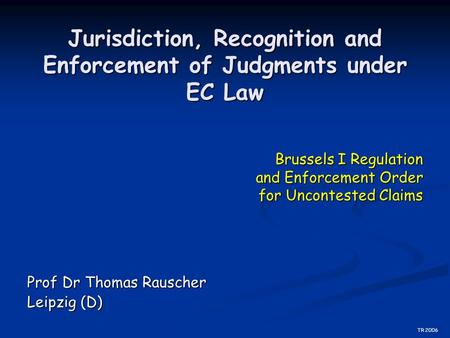 Jurisdiction, Recognition and Enforcement of Judgments under EC Law Prof Dr Thomas Rauscher Leipzig (D) Brussels I Regulation and Enforcement Order for.