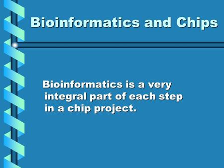 Bioinformatics and Chips Bioinformatics is a very integral part of each step in a chip project. Bioinformatics is a very integral part of each step in.