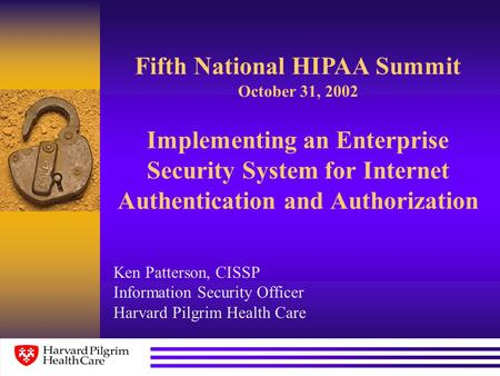 Implementing an Enterprise Security System for Internet Authentication and Authorization Ken Patterson, CISSP Information Security Officer Harvard Pilgrim.