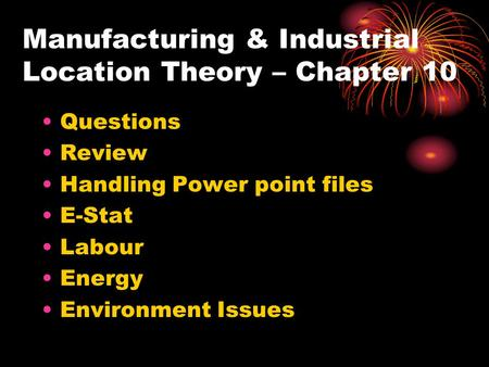Manufacturing & Industrial Location Theory – Chapter 10 Questions Review Handling Power point files E-Stat Labour Energy Environment Issues.