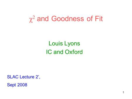 1 χ 2 and Goodness of Fit Louis Lyons IC and Oxford SLAC Lecture 2', Sept 2008.