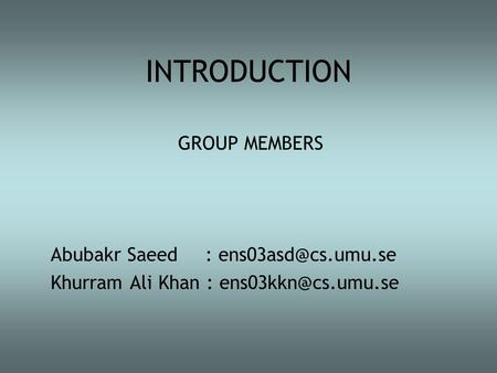 INTRODUCTION GROUP MEMBERS Abubakr Saeed : Khurram Ali Khan :