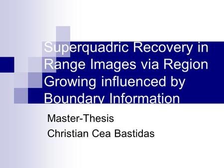 Superquadric Recovery in Range Images via Region Growing influenced by Boundary Information Master-Thesis Christian Cea Bastidas.
