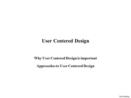 Saul Greenberg User Centered Design Why User Centered Design is important Approaches to User Centered Design.