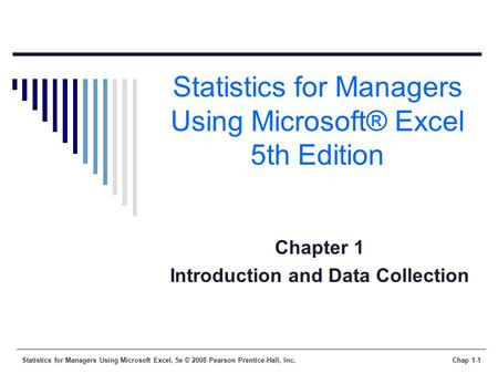 Statistics for Managers Using Microsoft Excel, 5e © 2008 Pearson Prentice-Hall, Inc.Chap 1-1 Statistics for Managers Using Microsoft® Excel 5th Edition.