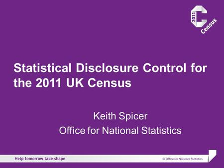Statistical Disclosure Control for the 2011 UK Census Keith Spicer Office for National Statistics.