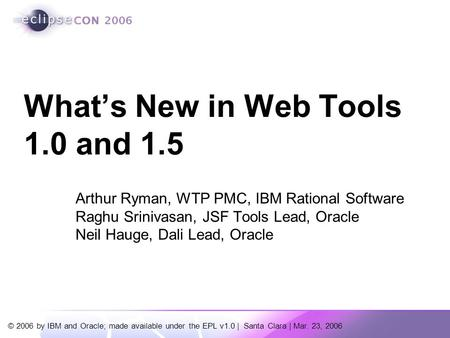 © 2006 by IBM and Oracle; made available under the EPL v1.0 | Santa Clara | Mar. 23, 2006 Arthur Ryman, WTP PMC, IBM Rational Software Raghu Srinivasan,