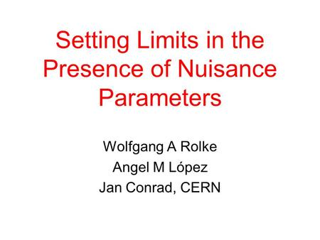 Setting Limits in the Presence of Nuisance Parameters Wolfgang A Rolke Angel M López Jan Conrad, CERN.