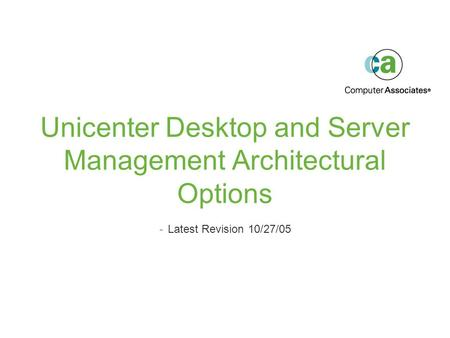 Unicenter Desktop and Server Management Architectural Options -Latest Revision 10/27/05.