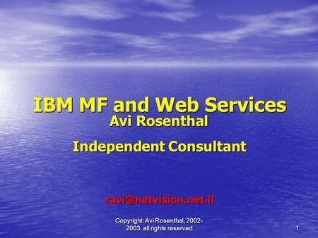 Copyright: Avi Rosenthal, 2002- 2003. all rights reserved 1 IBM MF and Web Services Avi Rosenthal Avi Rosenthal Independent Consultant