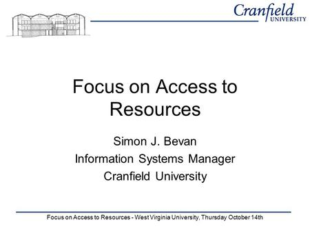 Focus on Access to Resources - West Virginia University, Thursday October 14th Focus on Access to Resources Simon J. Bevan Information Systems Manager.