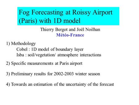 Fog Forecasting at Roissy Airport (Paris) with 1D model Thierry Bergot and Joël Noilhan Météo-France 1) Methodology Cobel : 1D model of boundary layer.