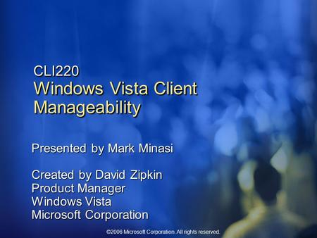 ©2006 Microsoft Corporation. All rights reserved. CLI220 Windows Vista Client Manageability Presented by Mark Minasi Created by David Zipkin Product Manager.