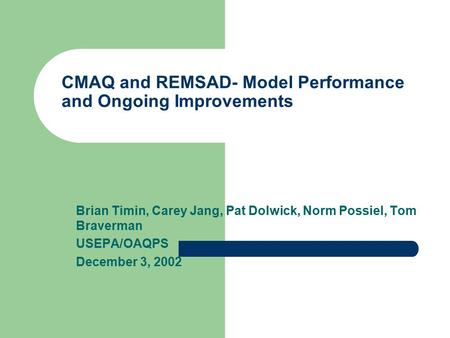 CMAQ and REMSAD- Model Performance and Ongoing Improvements Brian Timin, Carey Jang, Pat Dolwick, Norm Possiel, Tom Braverman USEPA/OAQPS December 3, 2002.