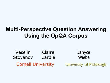 Multi-Perspective Question Answering Using the OpQA Corpus Veselin Stoyanov Claire Cardie Janyce Wiebe Cornell University University of Pittsburgh.