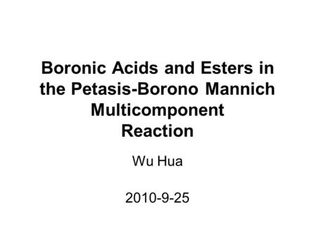 Boronic Acids and Esters in the Petasis-Borono Mannich Multicomponent Reaction Wu Hua 2010-9-25.